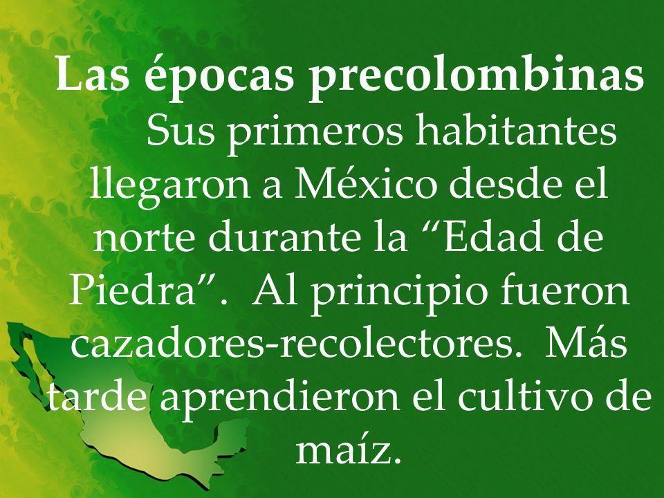 Las épocas precolombinas Sus primeros habitantes llegaron a México desde el norte durante la Edad de Piedra. Al principio fueron cazadores-recolectore