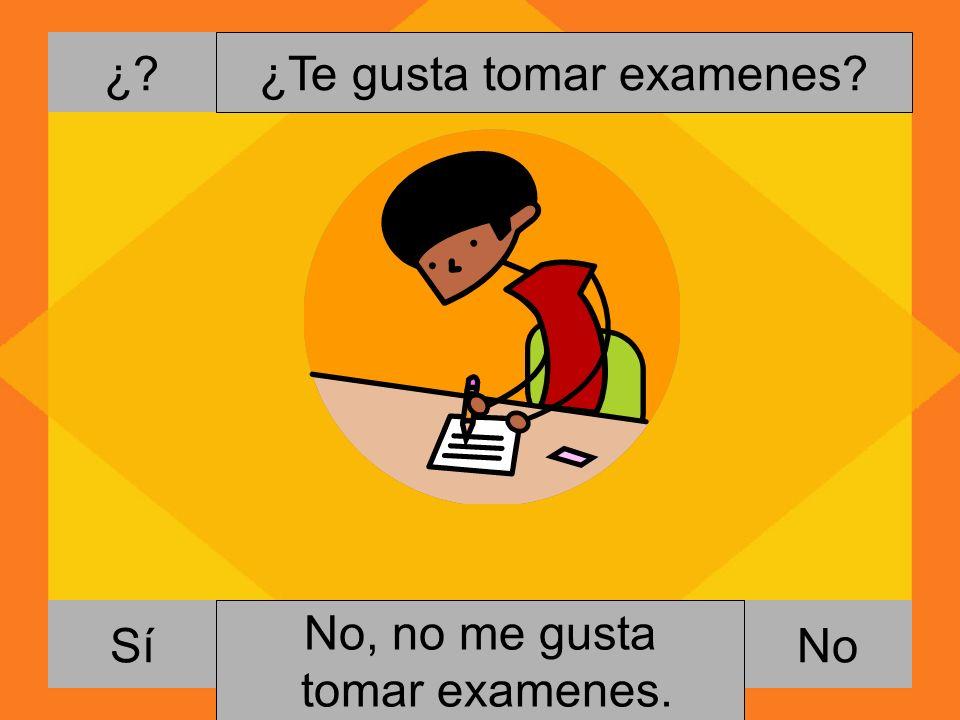 ¿? NoSí ¿Te gusta tomar examenes? Si, me gusta escribir cartas. No, no me gusta tomar examenes.