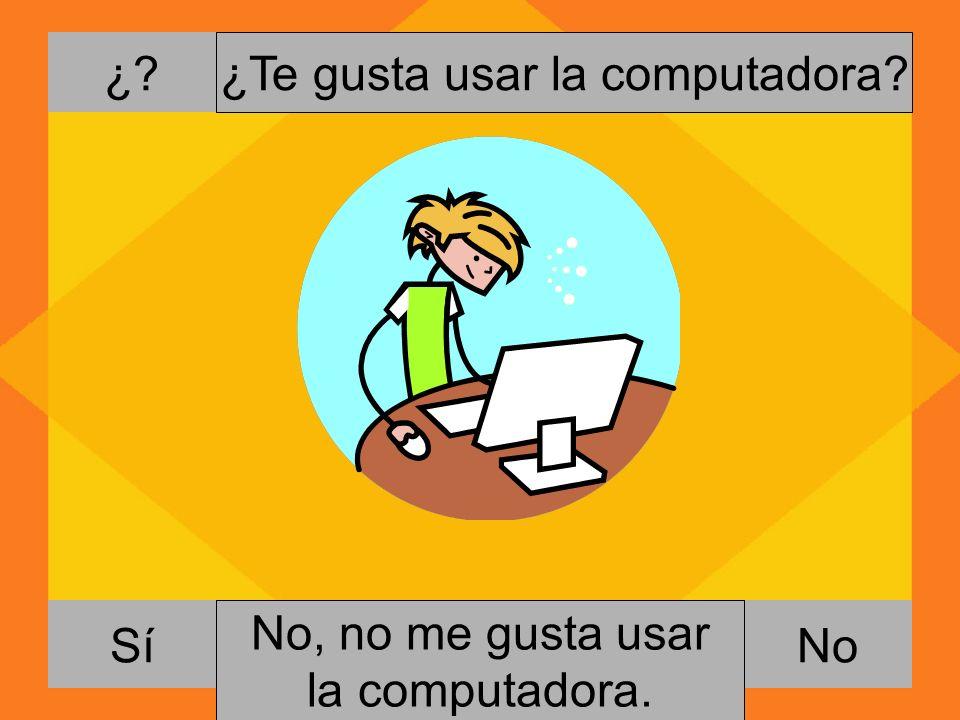 ¿? NoSí ¿Te gusta usar la computadora? Si, me gusta usar la computadora. No, no me gusta usar la computadora.