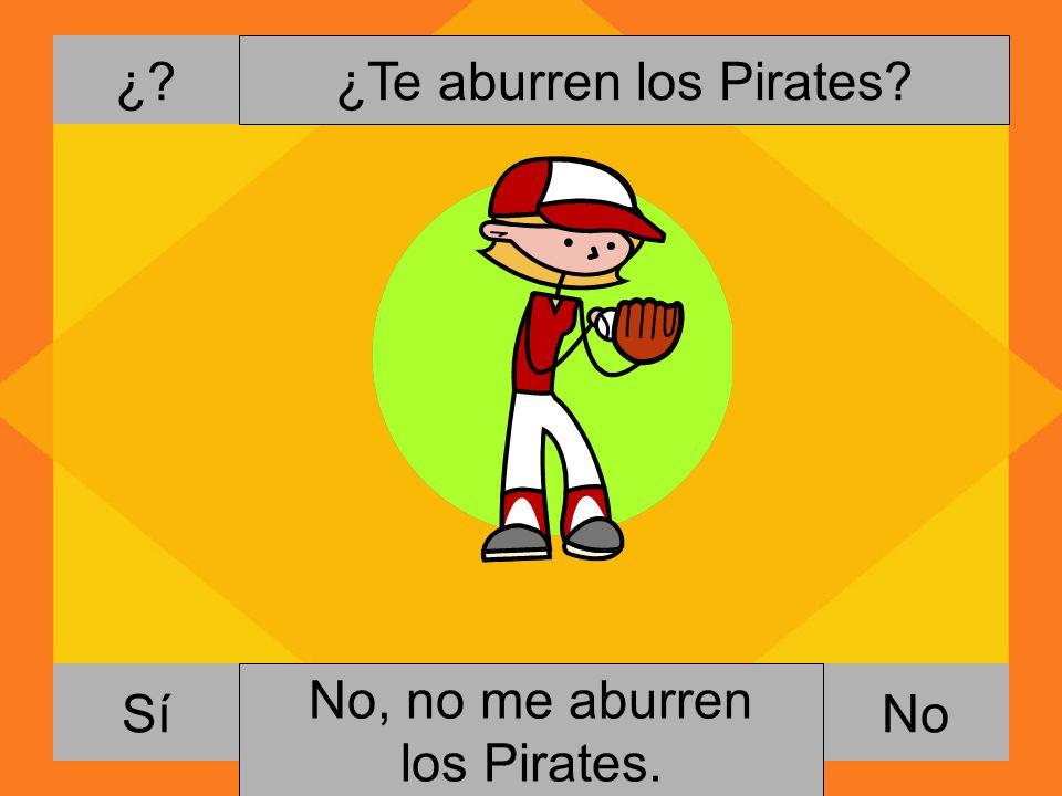 ¿? NoSí ¿Te aburren los Pirates? Si, me gusta jugar al beisbol. No, no me aburren los Pirates.