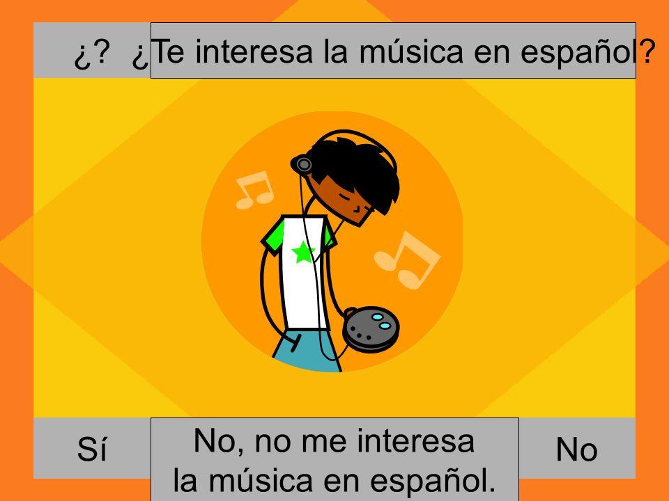 ¿? NoSí ¿Te interesa la música en español? Si, me gusta escuchar música. No, no me interesa la música en español.