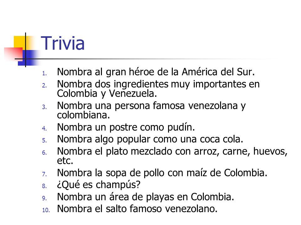 Trivia 1. Nombra al gran héroe de la América del Sur. 2. Nombra dos ingredientes muy importantes en Colombia y Venezuela. 3. Nombra una persona famosa