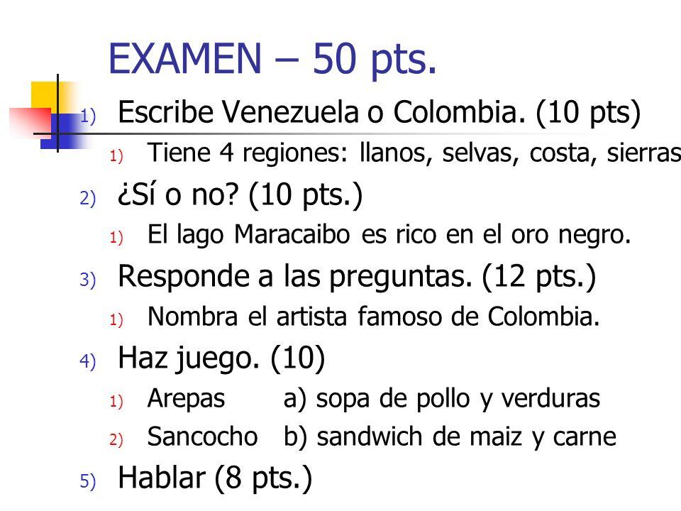 EXAMEN – 50 pts. 1) Escribe Venezuela o Colombia. (10 pts) 1) Tiene 4 regiones: llanos, selvas, costa, sierras 2) ¿Sí o no? (10 pts.) 1) El lago Marac