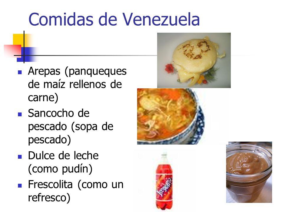 Comidas de Venezuela Arepas (panqueques de maíz rellenos de carne) Sancocho de pescado (sopa de pescado) Dulce de leche (como pudín) Frescolita (como