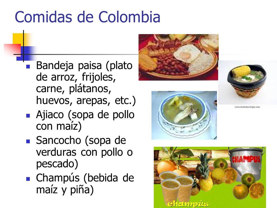 Comidas de Colombia Bandeja paisa (plato de arroz, frijoles, carne, plátanos, huevos, arepas, etc.) Ajiaco (sopa de pollo con maíz) Sancocho (sopa de
