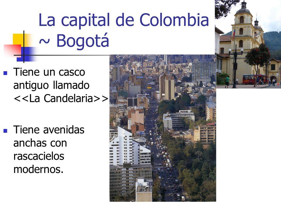 La capital de Colombia ~ Bogotá Tiene un casco antiguo llamado >. Tiene avenidas anchas con rascacielos modernos.