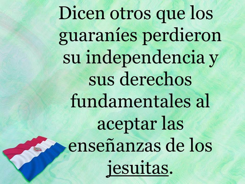 Dicen otros que los guaraníes perdieron su independencia y sus derechos fundamentales al aceptar las enseñanzas de los jesuitas.