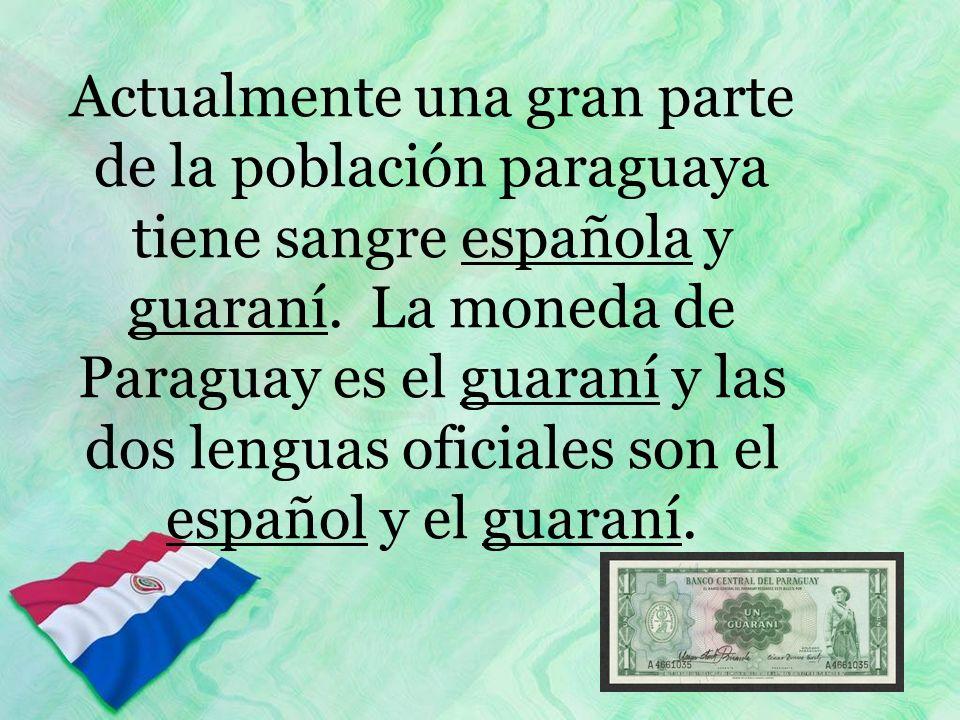 Actualmente una gran parte de la población paraguaya tiene sangre española y guaraní. La moneda de Paraguay es el guaraní y las dos lenguas oficiales