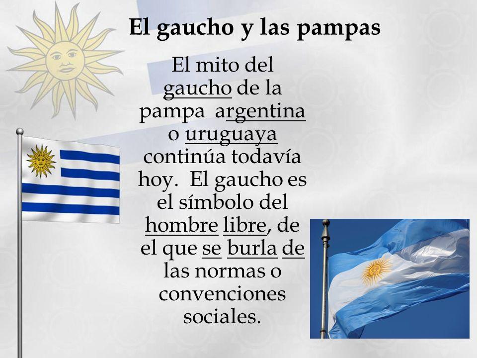 El gaucho y las pampas El mito del gaucho de la pampa argentina o uruguaya continúa todavía hoy. El gaucho es el símbolo del hombre libre, de el que s
