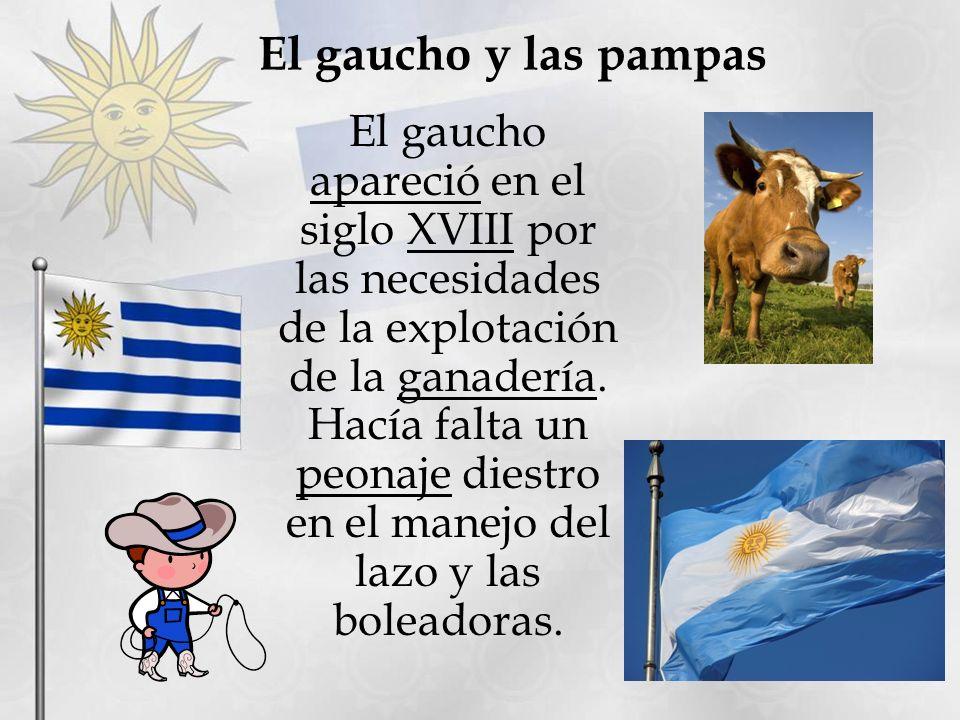 El gaucho y las pampas El gaucho apareció en el siglo XVIII por las necesidades de la explotación de la ganadería. Hacía falta un peonaje diestro en e