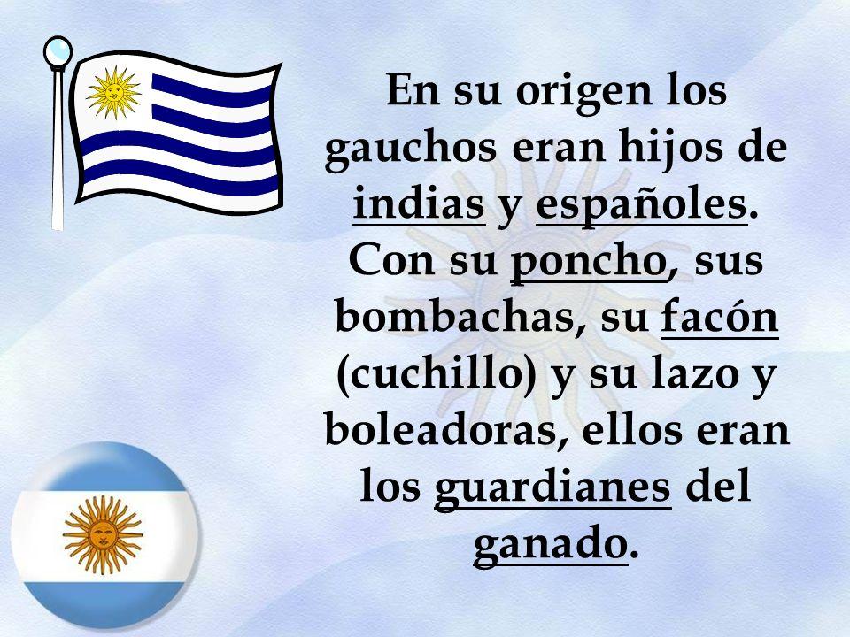 En su origen los gauchos eran hijos de indias y españoles. Con su poncho, sus bombachas, su facón (cuchillo) y su lazo y boleadoras, ellos eran los gu