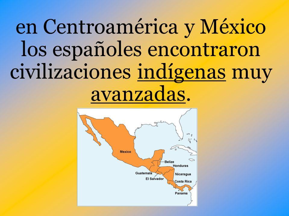 en Centroamérica y México los españoles encontraron civilizaciones indígenas muy avanzadas.