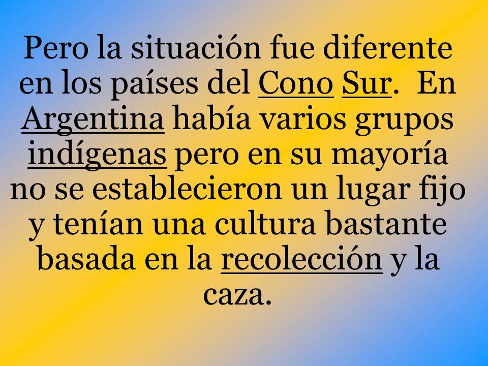 Pero la situación fue diferente en los países del Cono Sur. En Argentina había varios grupos indígenas pero en su mayoría no se establecieron un lugar