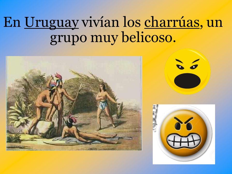 En Uruguay vivían los charrúas, un grupo muy belicoso.