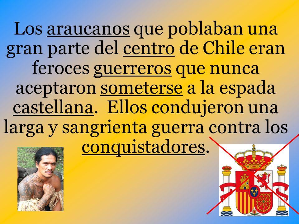 Los araucanos que poblaban una gran parte del centro de Chile eran feroces guerreros que nunca aceptaron someterse a la espada castellana. Ellos condu
