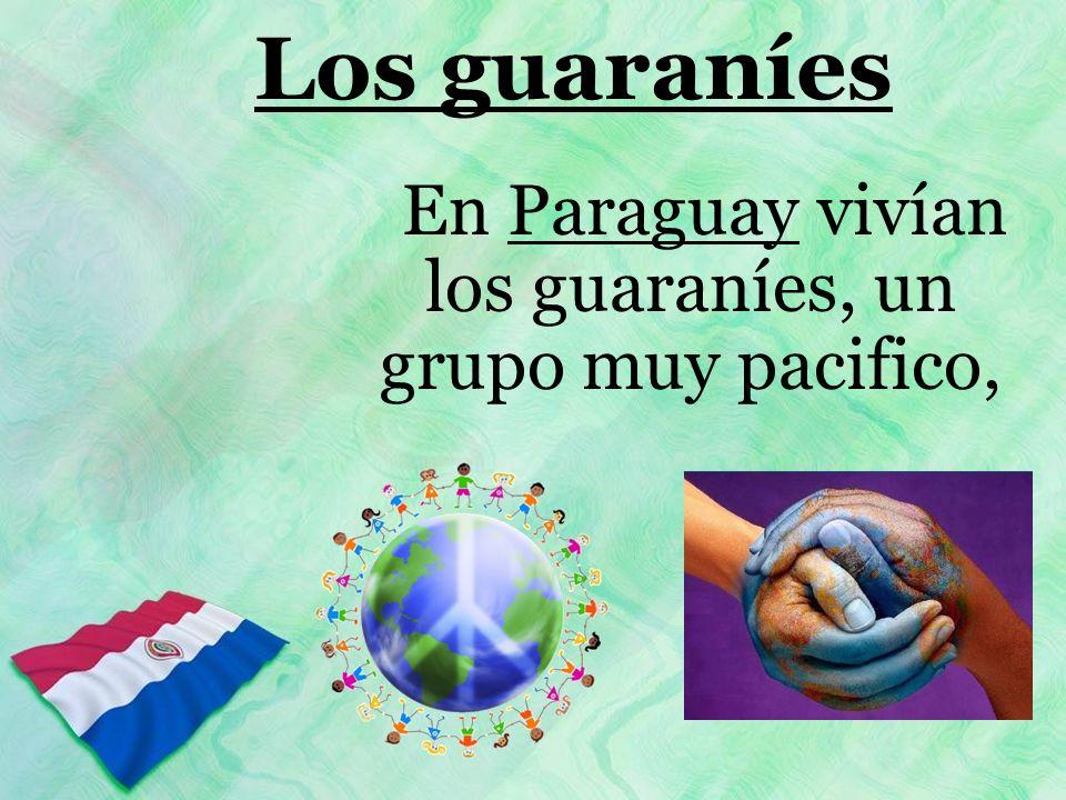Los guaraníes En Paraguay vivían los guaraníes, un grupo muy pacifico,