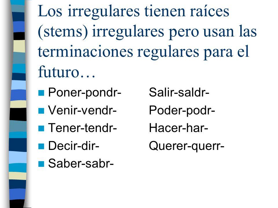 Los irregulares tienen raíces (stems) irregulares pero usan las terminaciones regulares para el futuro… Poner-pondr-Salir-saldr- Venir-vendr-Poder-pod