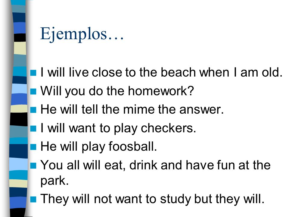 Ejemplos… I will live close to the beach when I am old. Will you do the homework? He will tell the mime the answer. I will want to play checkers. He w