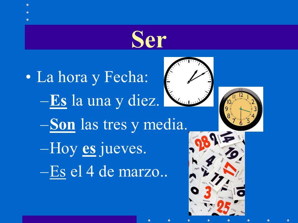 La hora y Fecha: –Es la una y diez. –Son las tres y media. –Hoy es jueves. –Es el 4 de marzo.. Ser