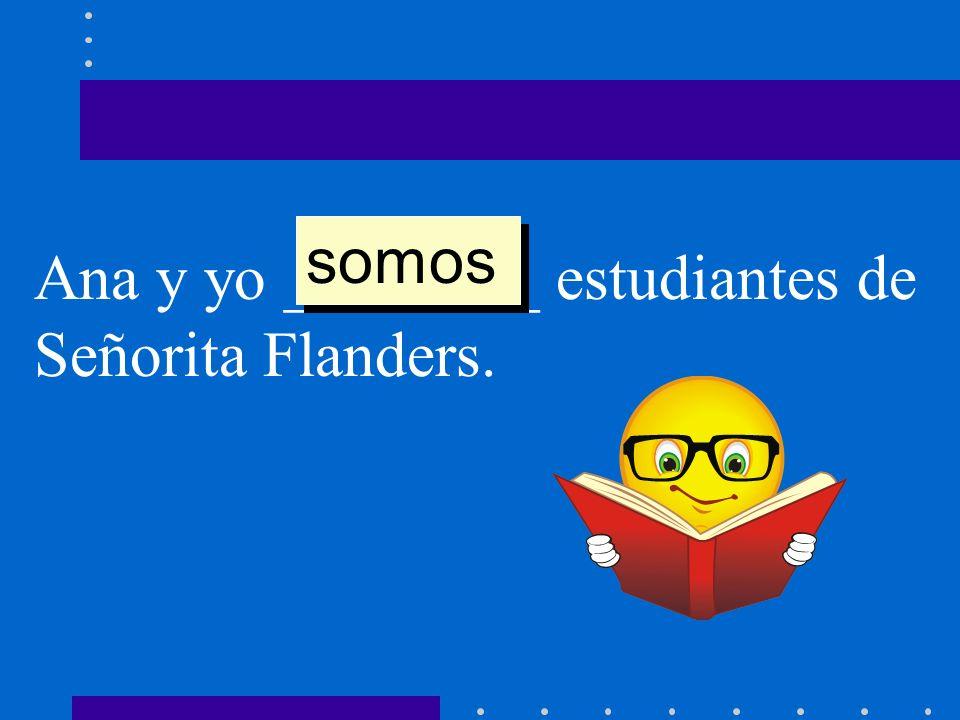 Ana y yo ________ estudiantes de Señorita Flanders. somos