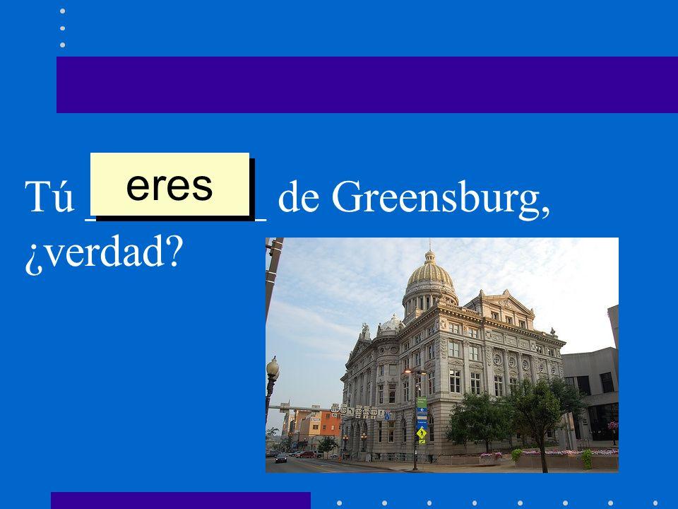 Tú ________ de Greensburg, ¿verdad? eres