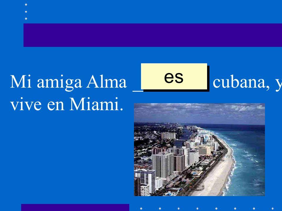 Mi amiga Alma ________ cubana, y vive en Miami. es