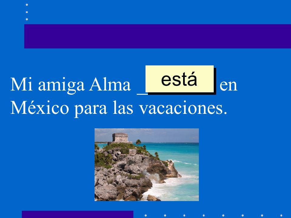 Mi amiga Alma ________ en México para las vacaciones. está