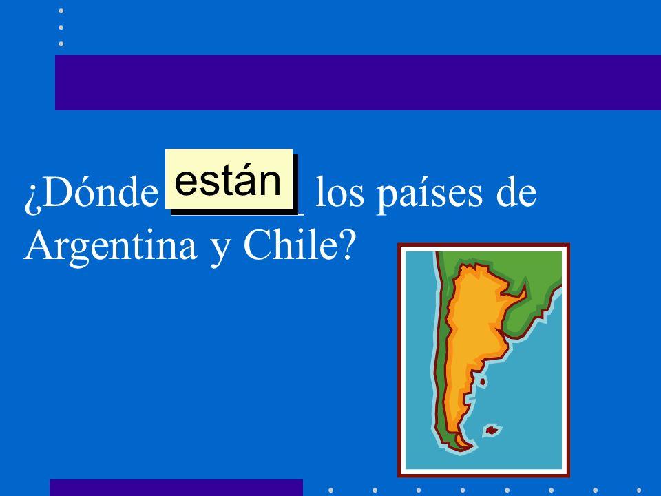 ¿Dónde ______ los países de Argentina y Chile? están