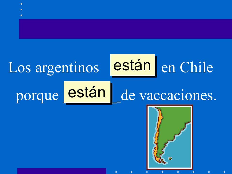 Los argentinos ______ en Chile porque _______ de vaccaciones. están