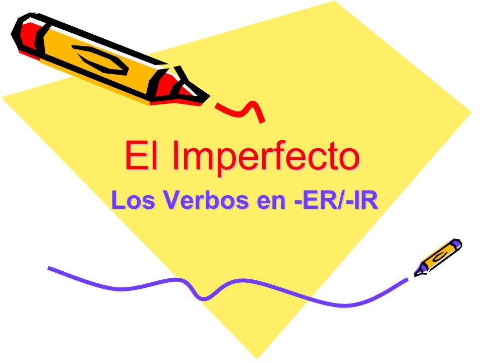El Imperfecto Los Verbos en -ER/-IR