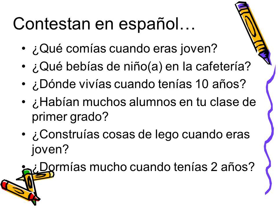 Contestan en español… ¿Qué comías cuando eras joven? ¿Qué bebías de niño(a) en la cafetería? ¿Dónde vivías cuando tenías 10 años? ¿Habían muchos alumn