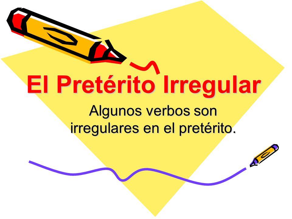 El Pretérito Irregular Algunos verbos son irregulares en el pretérito.