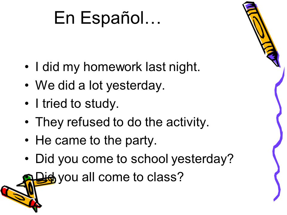 En Español… I did my homework last night. We did a lot yesterday.