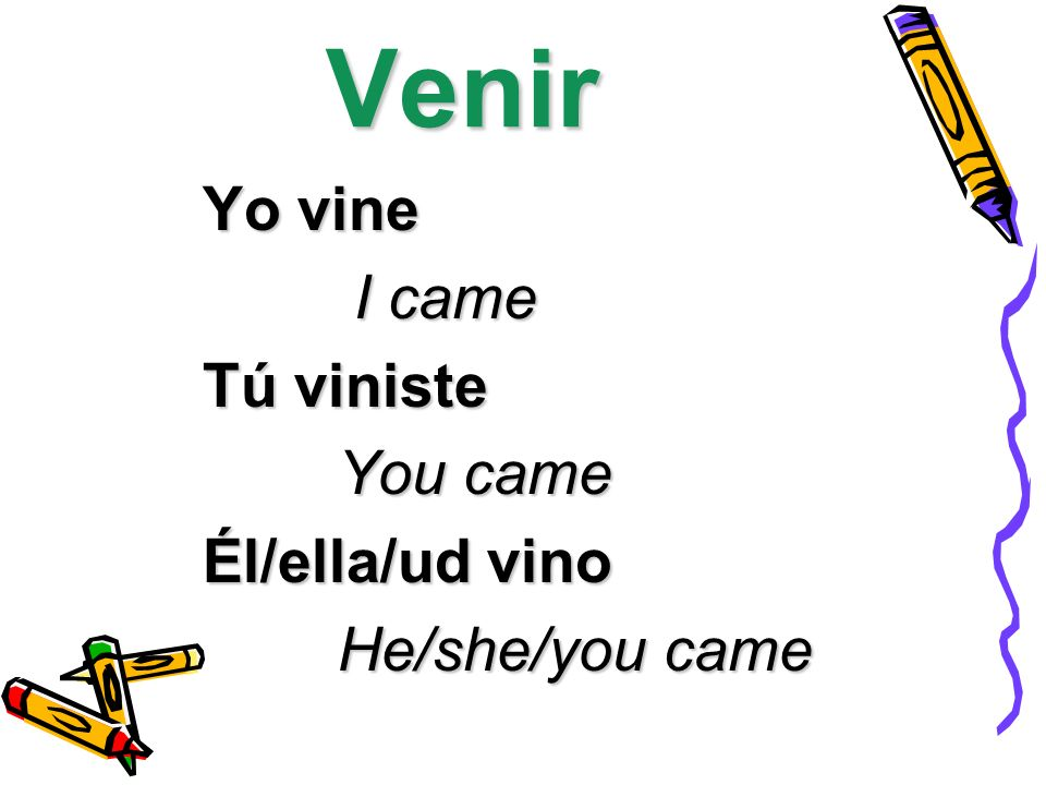Venir Yo vine I came I came Tú viniste You came You came Él/ella/ud vino He/she/you came He/she/you came