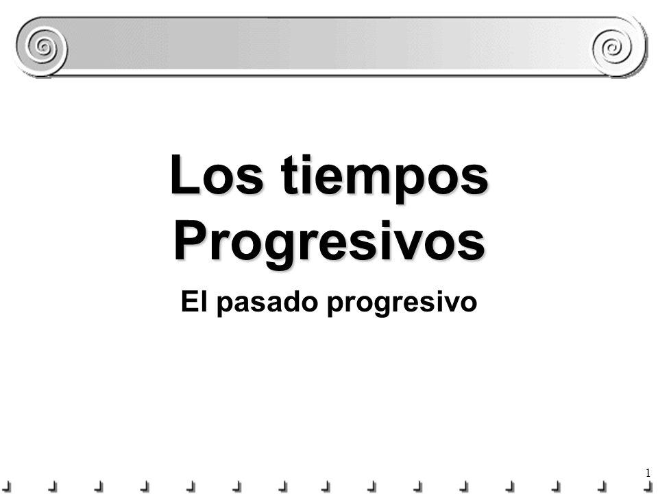 1 Los tiempos Progresivos El pasado progresivo
