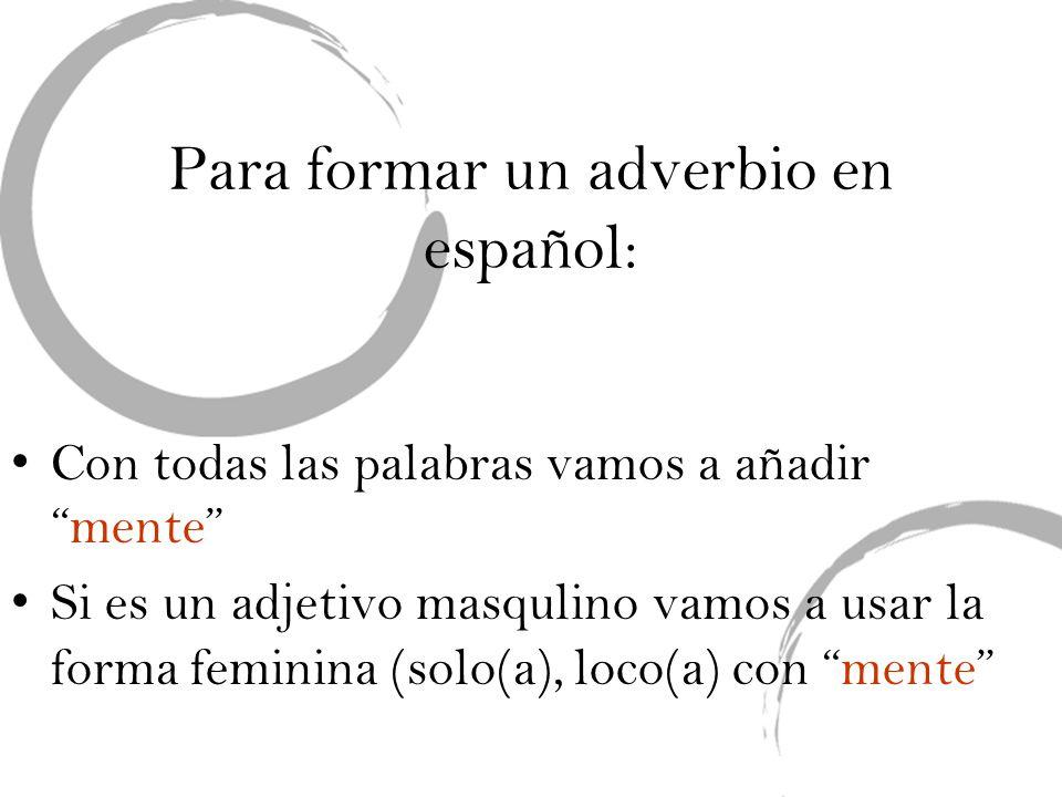 Para formar un adverbio en español: Con todas las palabras vamos a añadirmente Si es un adjetivo masqulino vamos a usar la forma feminina (solo(a), lo