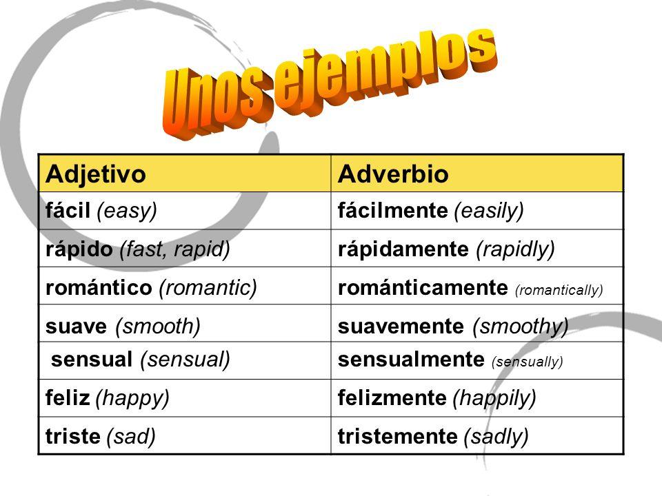 AdjetivoAdverbio fácil (easy)fácilmente (easily) rápido (fast, rapid)rápidamente (rapidly) romántico (romantic)románticamente (romantically) suave (sm