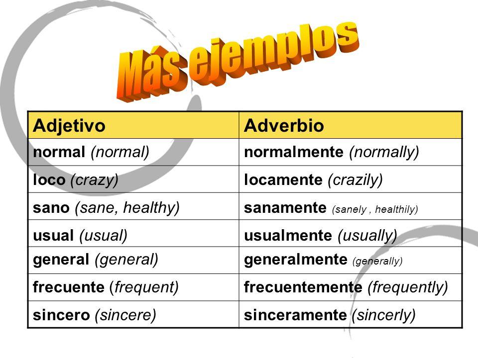 AdjetivoAdverbio normal (normal)normalmente (normally) loco (crazy)locamente (crazily) sano (sane, healthy)sanamente (sanely, healthily) usual (usual)