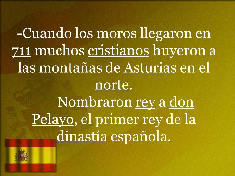 -Cuando los moros llegaron en 711 muchos cristianos huyeron a las montañas de Asturias en el norte. Nombraron rey a don Pelayo, el primer rey de la di