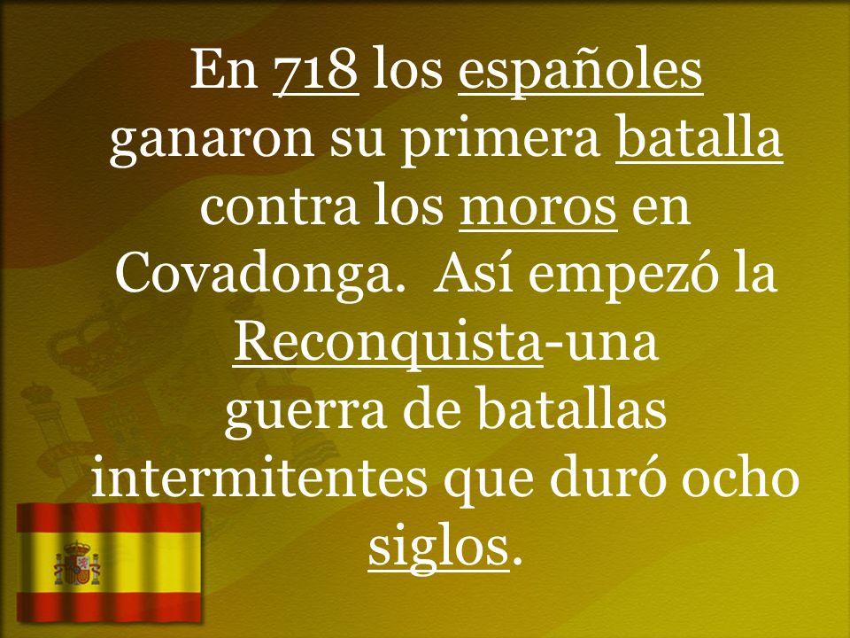 En 718 los españoles ganaron su primera batalla contra los moros en Covadonga. Así empezó la Reconquista-una guerra de batallas intermitentes que duró