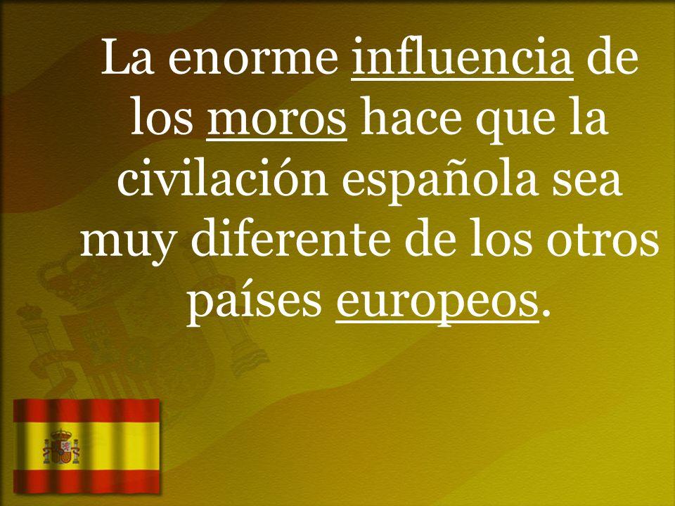La enorme influencia de los moros hace que la civilación española sea muy diferente de los otros países europeos.