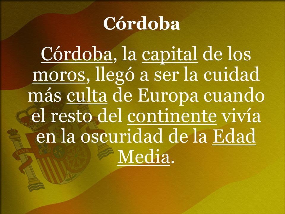 Córdoba Córdoba, la capital de los moros, llegó a ser la cuidad más culta de Europa cuando el resto del continente vivía en la oscuridad de la Edad Me