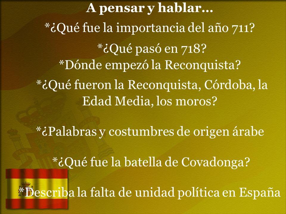 A pensar y hablar… *¿Qué fue la importancia del año 711? *¿Qué pasó en 718? *Dónde empezó la Reconquista? *¿Qué fueron la Reconquista, Córdoba, la Eda