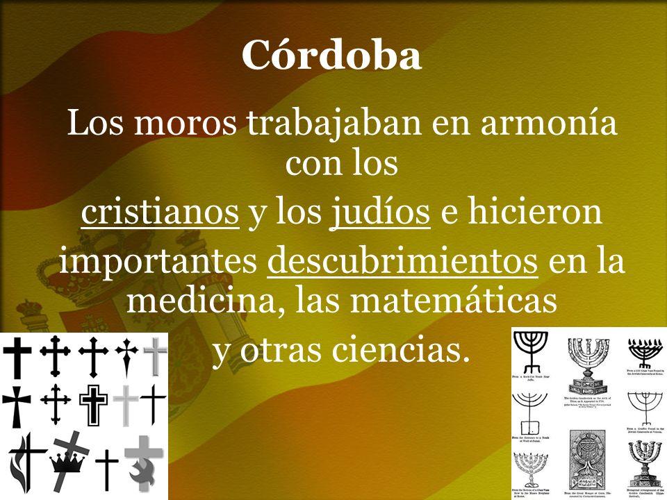 Córdoba Los moros trabajaban en armonía con los cristianos y los judíos e hicieron importantes descubrimientos en la medicina, las matemáticas y otras