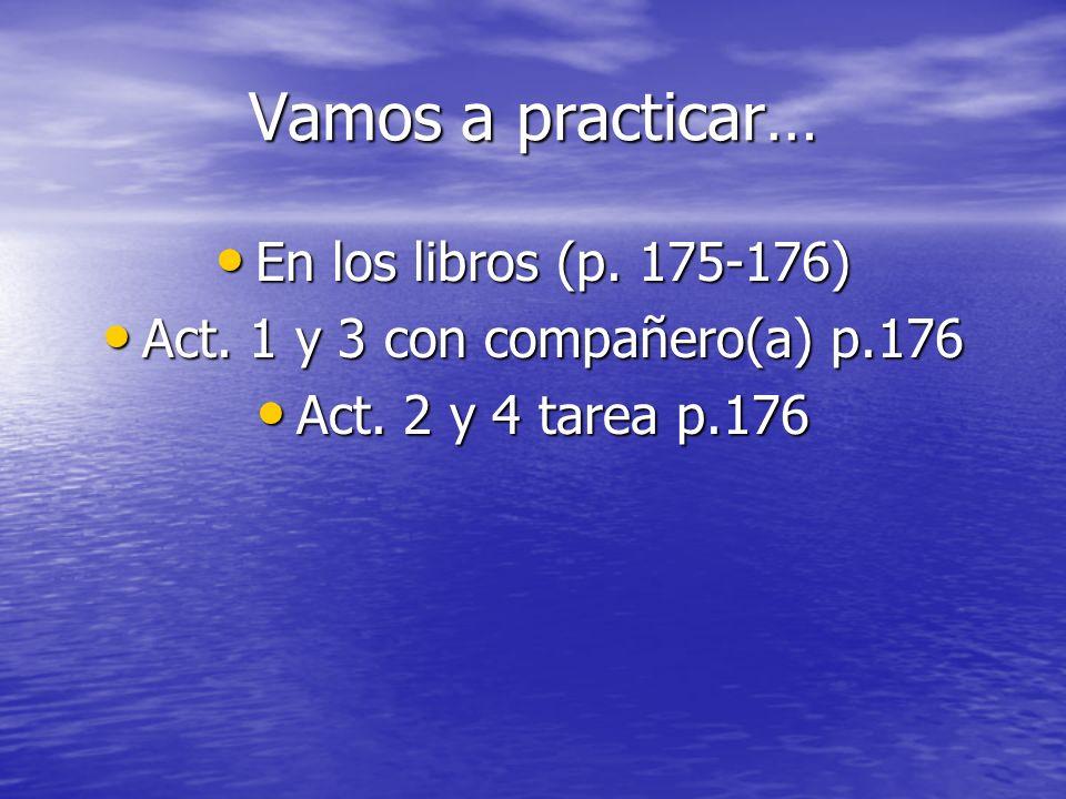 Vamos a practicar… En los libros (p. 175-176) En los libros (p. 175-176) Act. 1 y 3 con compañero(a) p.176 Act. 1 y 3 con compañero(a) p.176 Act. 2 y