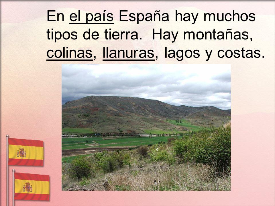 En el país España hay muchos tipos de tierra. Hay montañas, colinas, llanuras, lagos y costas.