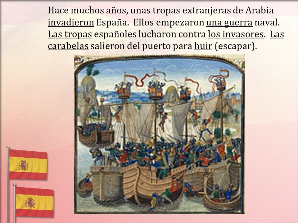 Hace muchos años, unas tropas extranjeras de Arabia invadieron España. Ellos empezaron una guerra naval. Las tropas españoles lucharon contra los inva