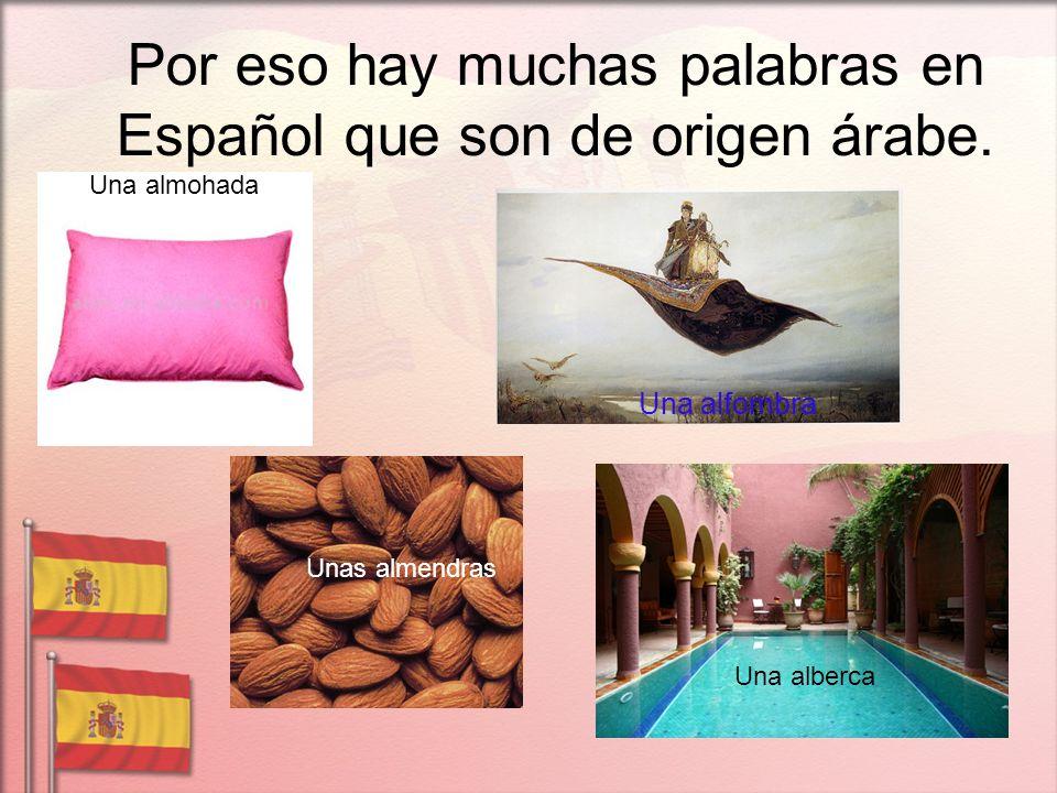 Por eso hay muchas palabras en Español que son de origen árabe. Una almohada Una alfombra Unas almendras Una alberca