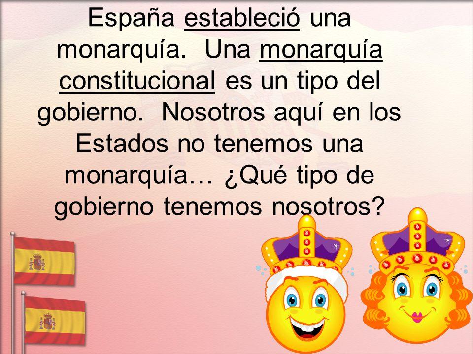 España estableció una monarquía. Una monarquía constitucional es un tipo del gobierno. Nosotros aquí en los Estados no tenemos una monarquía… ¿Qué tip