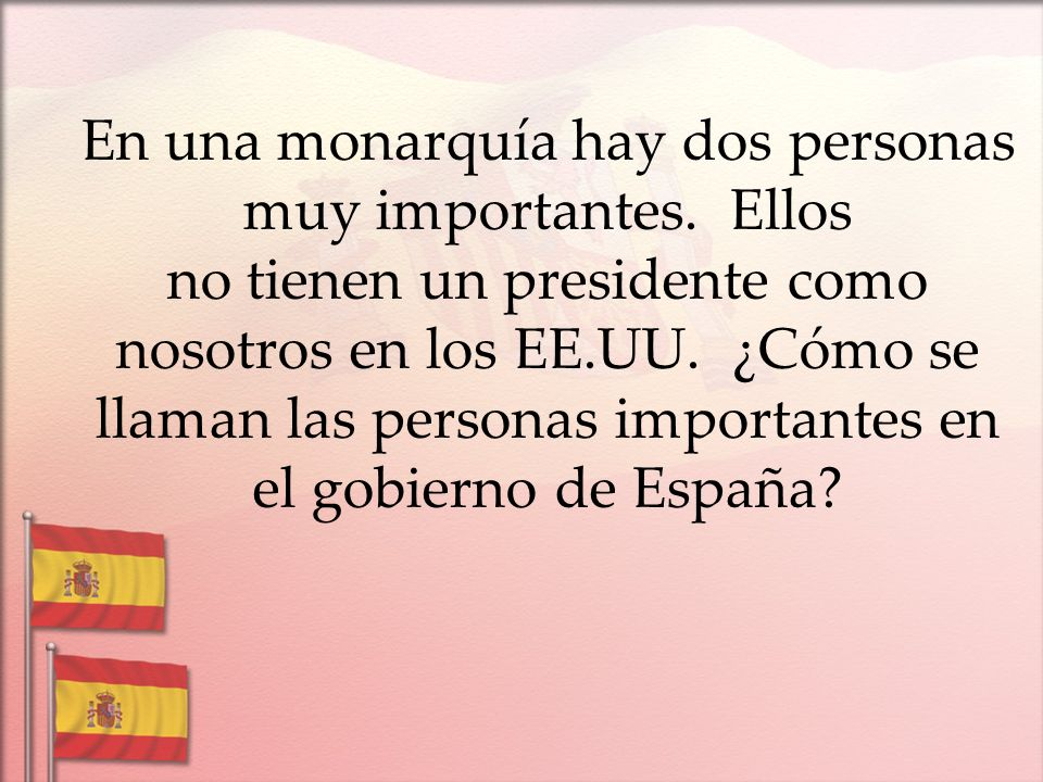 En una monarquía hay dos personas muy importantes. Ellos no tienen un presidente como nosotros en los EE.UU. ¿Cómo se llaman las personas importantes